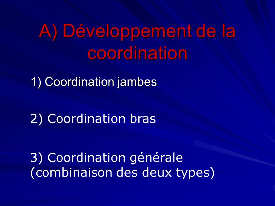 A) Développement de la coordination 1) Coordination jambes 2) Coordination bras 3) Coordination générale (combinaison des deux types)