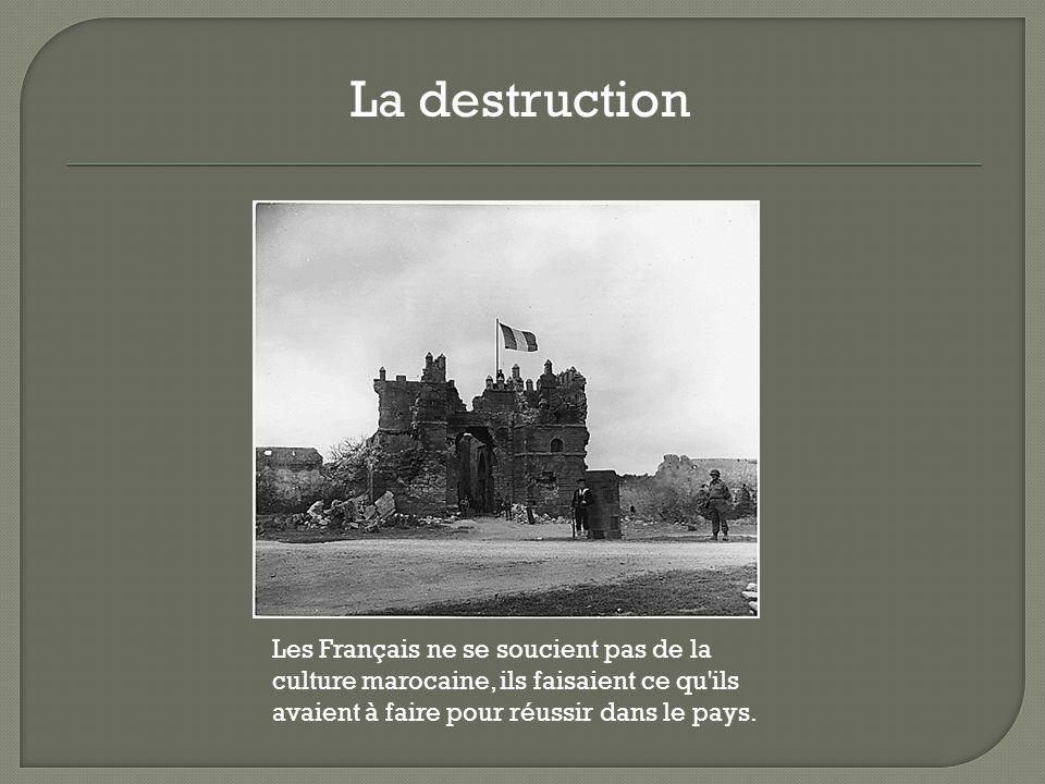 Les Français ne se soucient pas de la culture marocaine, ils faisaient ce qu'ils avaient à faire pour réussir dans le pays. La destruction