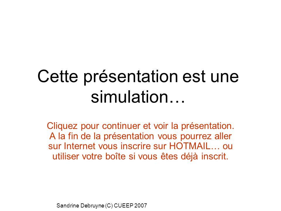 Sandrine Debruyne (C) CUEEP 2007 Cette présentation est une simulation… Cliquez pour continuer et voir la présentation. A la fin de la présentation vo