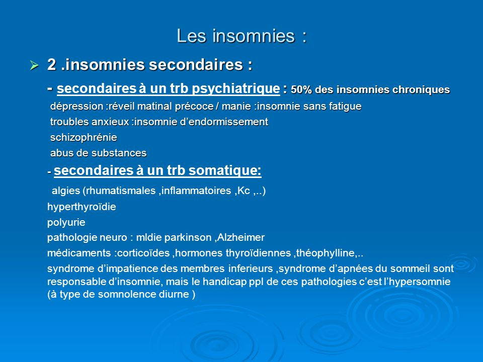 Les insomnies :  2.insomnies secondaires : - : 50% des insomnies chroniques - secondaires à un trb psychiatrique : 50% des insomnies chroniques dépression :réveil matinal précoce / manie :insomnie sans fatigue dépression :réveil matinal précoce / manie :insomnie sans fatigue troubles anxieux :insomnie d'endormissement troubles anxieux :insomnie d'endormissement schizophrénie schizophrénie abus de substances abus de substances - - secondaires à un trb somatique: algies (rhumatismales,inflammatoires,Kc,..) hyperthyroïdie polyurie pathologie neuro : mldie parkinson,Alzheimer médicaments :corticoïdes,hormones thyroïdiennes,théophylline,..