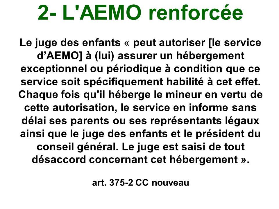 2- L'AEMO renforcée Le juge des enfants « peut autoriser [le service d'AEMO] à (lui) assurer un hébergement exceptionnel ou périodique à condition que