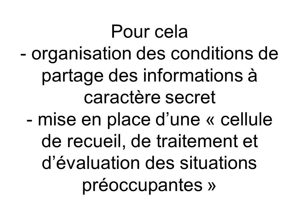 Pour cela - organisation des conditions de partage des informations à caractère secret - mise en place d'une « cellule de recueil, de traitement et d'