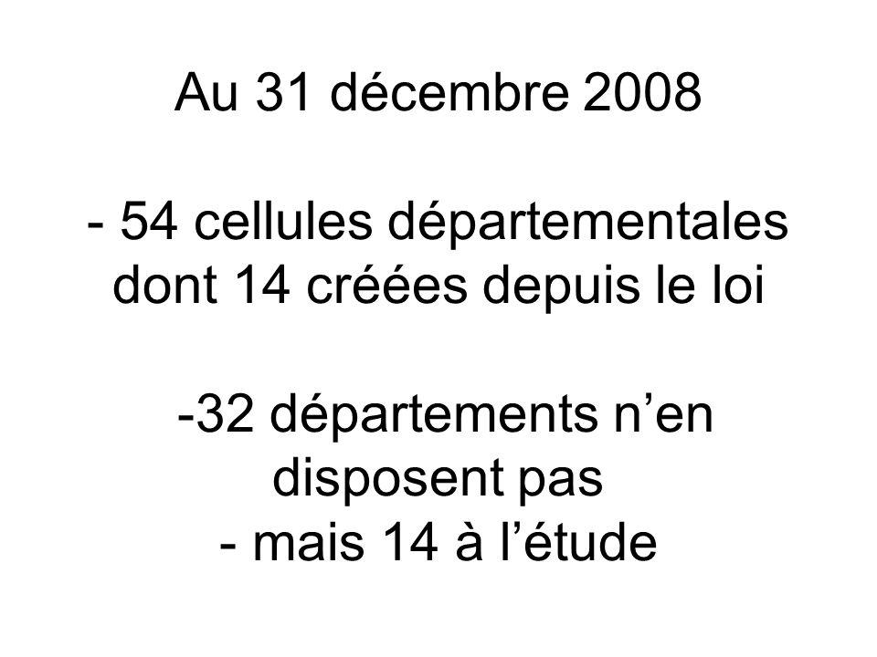 Au 31 décembre 2008 - 54 cellules départementales dont 14 créées depuis le loi -32 départements n'en disposent pas - mais 14 à l'étude