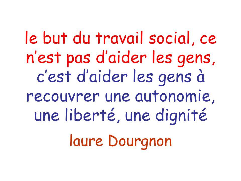 le but du travail social, ce n'est pas d'aider les gens, c'est d'aider les gens à recouvrer une autonomie, une liberté, une dignité laure Dourgnon