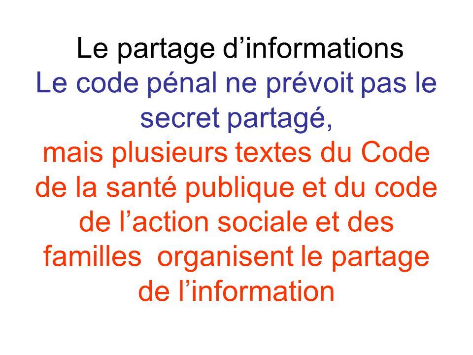 Le partage d'informations Le code pénal ne prévoit pas le secret partagé, mais plusieurs textes du Code de la santé publique et du code de l'action so