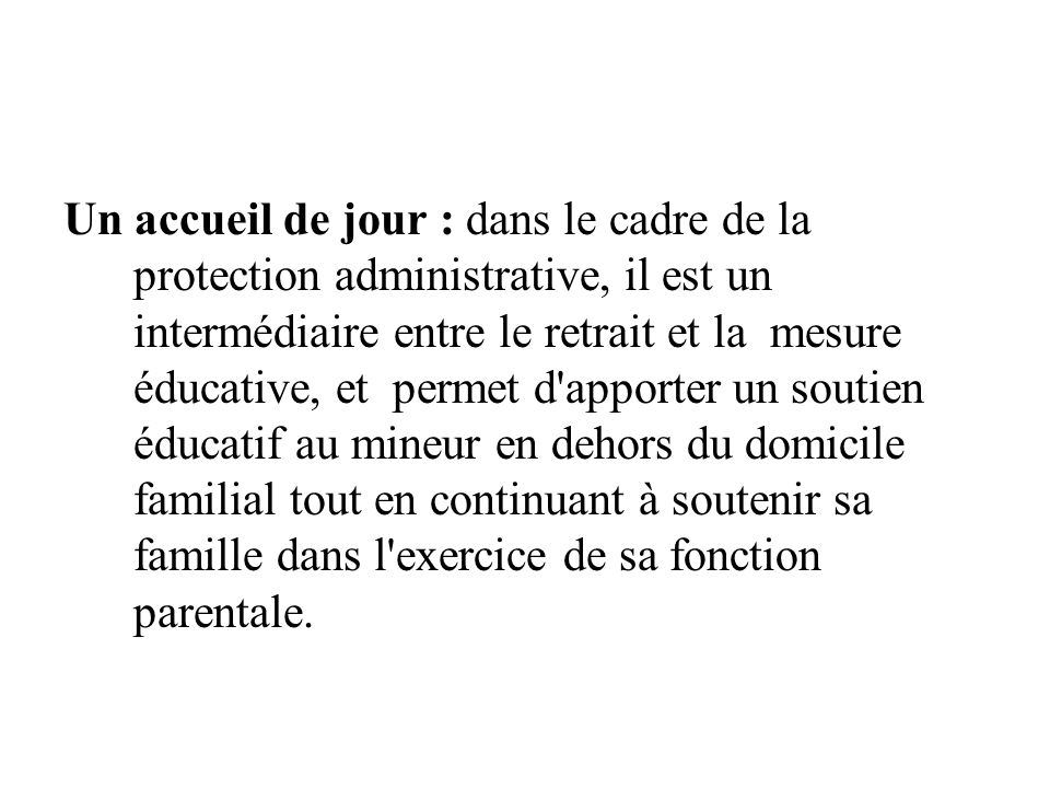 Un accueil de jour : dans le cadre de la protection administrative, il est un intermédiaire entre le retrait et la mesure éducative, et permet d'appor