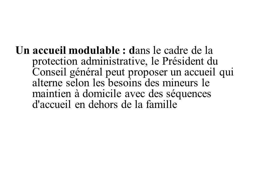 Un accueil modulable : dans le cadre de la protection administrative, le Président du Conseil général peut proposer un accueil qui alterne selon les b