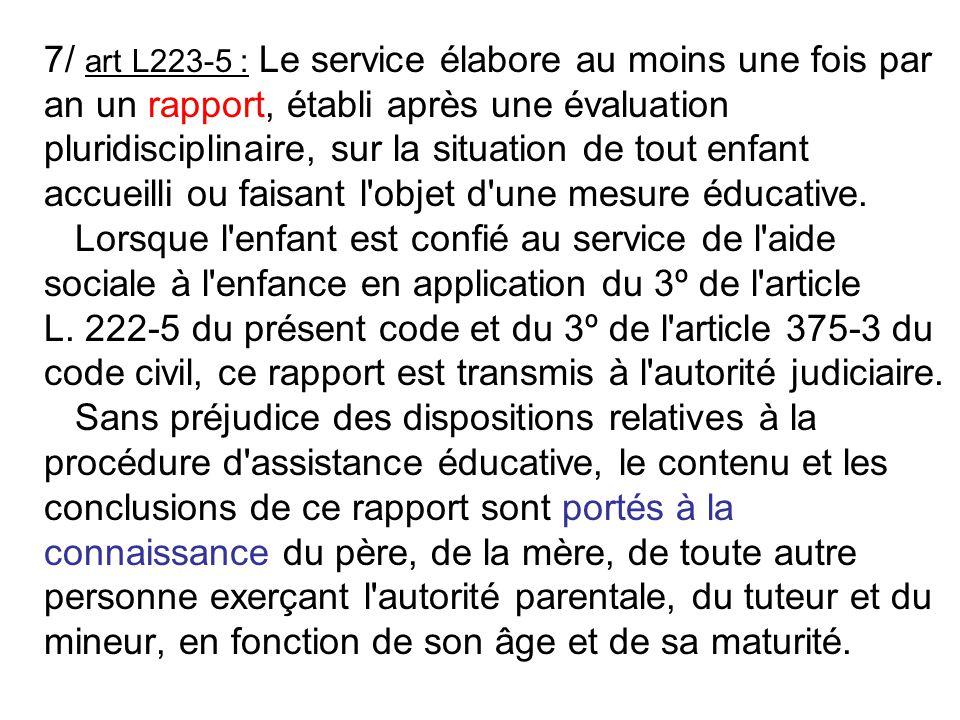 7/ art L223-5 : Le service élabore au moins une fois par an un rapport, établi après une évaluation pluridisciplinaire, sur la situation de tout enfan