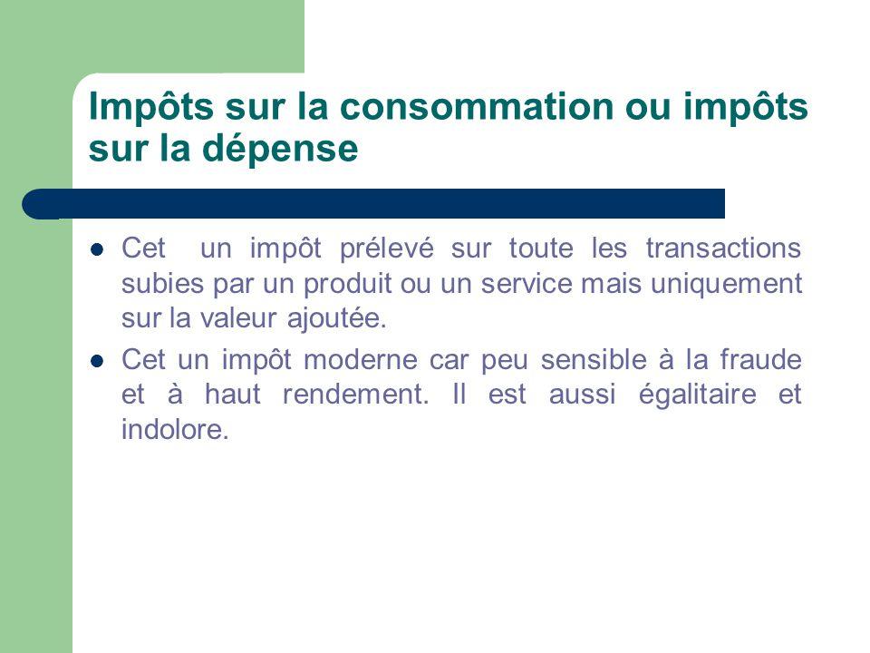 Impôts sur la consommation ou impôts sur la dépense  Cet un impôt prélevé sur toute les transactions subies par un produit ou un service mais uniquement sur la valeur ajoutée.