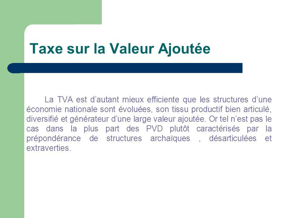 Taxe sur la Valeur Ajoutée La TVA est d'autant mieux efficiente que les structures d'une économie nationale sont évoluées, son tissu productif bien articulé, diversifié et générateur d'une large valeur ajoutée.
