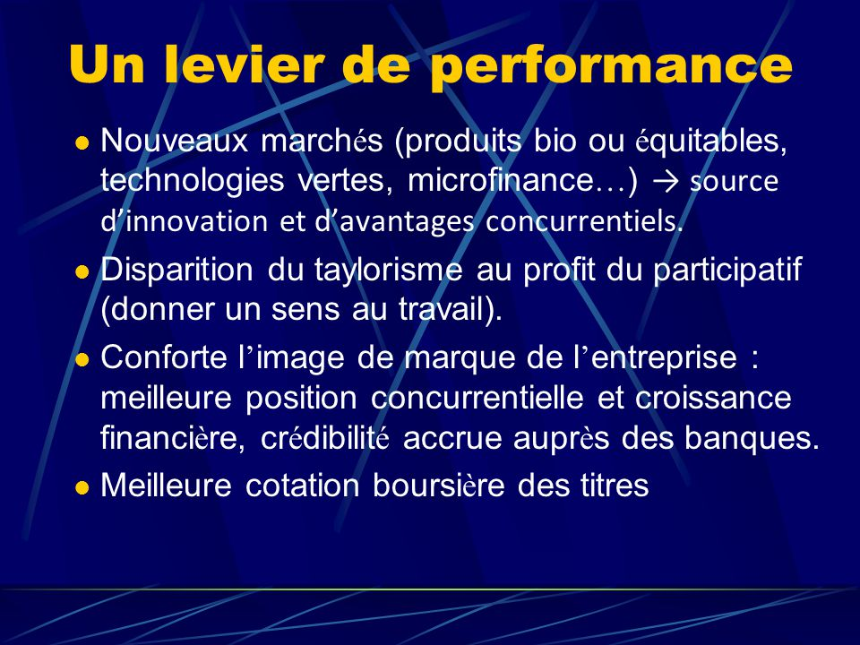 Un levier de performance  Nouveaux march é s (produits bio ou é quitables, technologies vertes, microfinance … ) → source d'innovation et d'avantages