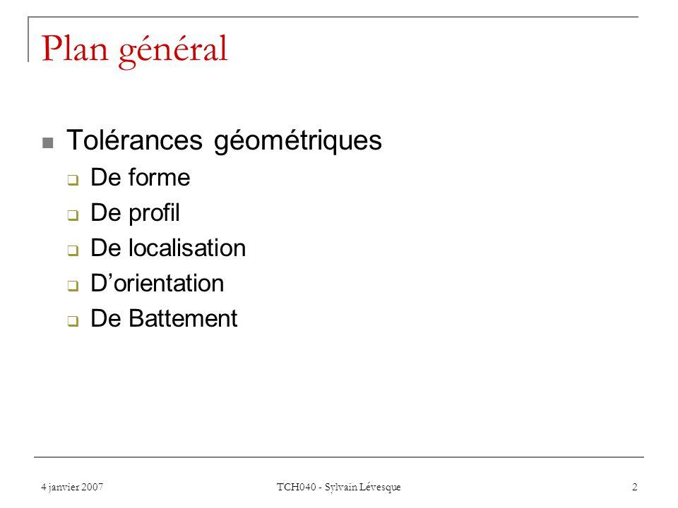 4 janvier 2007 TCH040 - Sylvain Lévesque 2 Plan général  Tolérances géométriques  De forme  De profil  De localisation  D'orientation  De Battem
