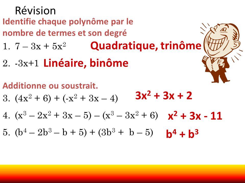 Révision Identifie chaque polynôme par le nombre de termes et son degré 1.7 – 3x + 5x 2 2.-3x+1 Additionne ou soustrait. 3.(4x 2 + 6) + (-x 2 + 3x – 4