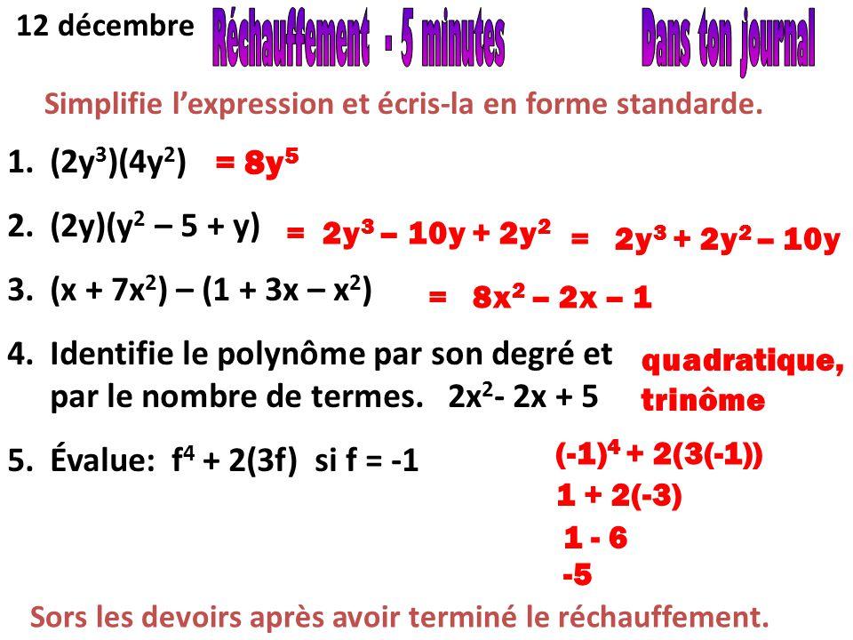 12 décembre Simplifie l'expression et écris-la en forme standarde. 1.(2y 3 )(4y 2 ) 2.(2y)(y 2 – 5 + y) 3.(x + 7x 2 ) – (1 + 3x – x 2 ) 4.Identifie le
