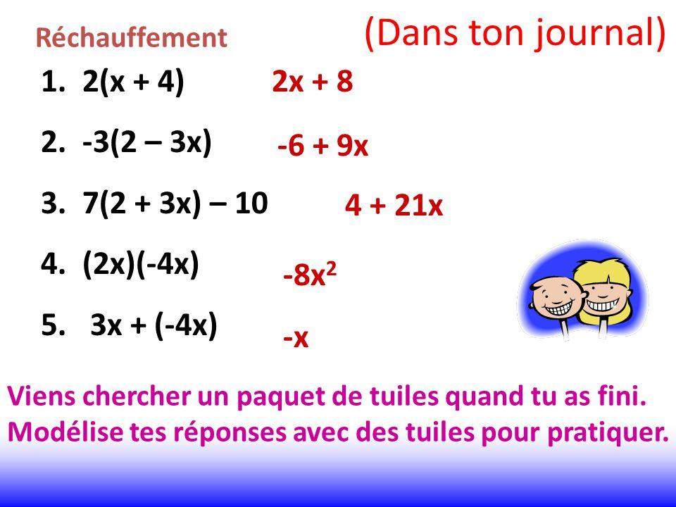 Réchauffement 1. 2(x + 4) 2. -3(2 – 3x) 3. 7(2 + 3x) – 10 4. (2x)(-4x) 5. 3x + (-4x) 2x + 8 -6 + 9x 4 + 21x -8x 2 -x Viens chercher un paquet de tuile