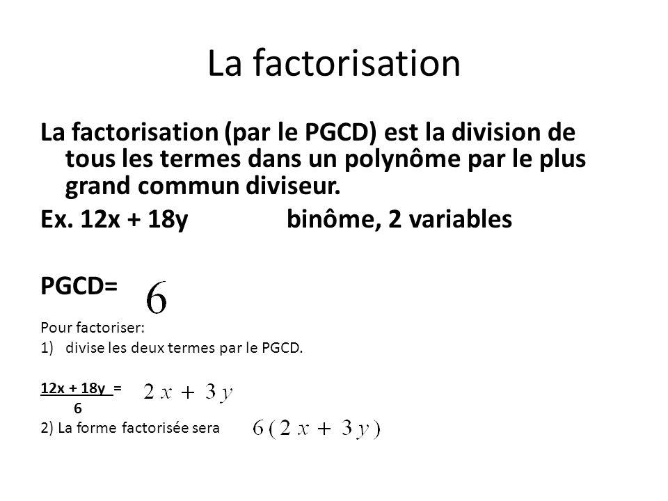 La factorisation La factorisation (par le PGCD) est la division de tous les termes dans un polynôme par le plus grand commun diviseur. Ex. 12x + 18y b