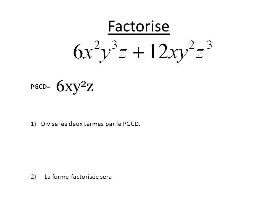Factorise PGCD= 1)Divise les deux termes par le PGCD. 2)La forme factorisée sera 6xy 2 z