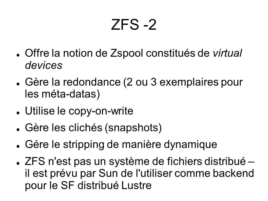 ZFS -2  Offre la notion de Zspool constitués de virtual devices  Gère la redondance (2 ou 3 exemplaires pour les méta-datas)  Utilise le copy-on-w