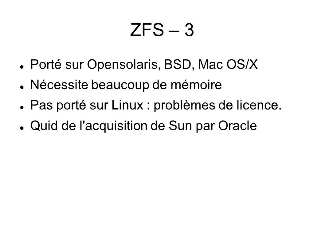 ZFS – 3  Porté sur Opensolaris, BSD, Mac OS/X  Nécessite beaucoup de mémoire  Pas porté sur Linux : problèmes de licence.  Quid de l'acquisition d
