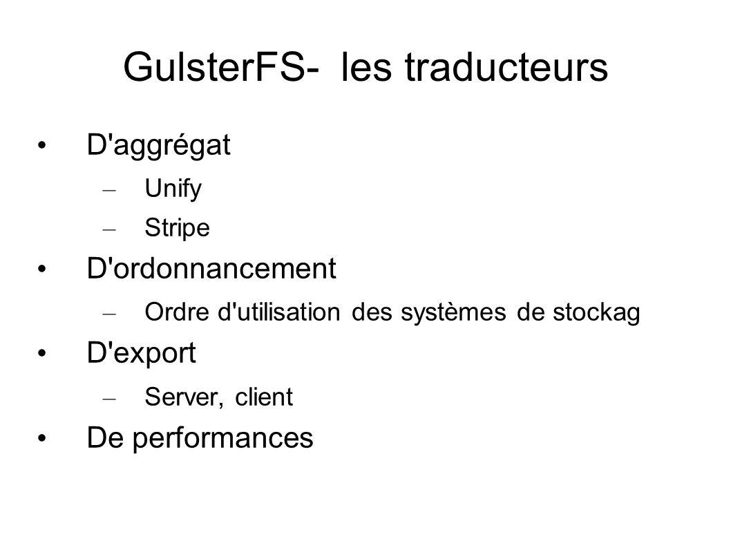 GulsterFS- les traducteurs • D'aggrégat – Unify – Stripe • D'ordonnancement – Ordre d'utilisation des systèmes de stockag • D'export – Server, client