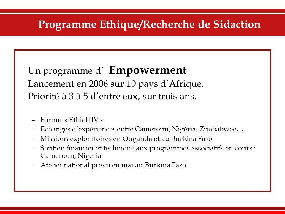Programme Ethique/Recherche de Sidaction Un programme d' Empowerment Lancement en 2006 sur 10 pays d'Afrique, Priorité à 3 à 5 d'entre eux, sur trois ans.