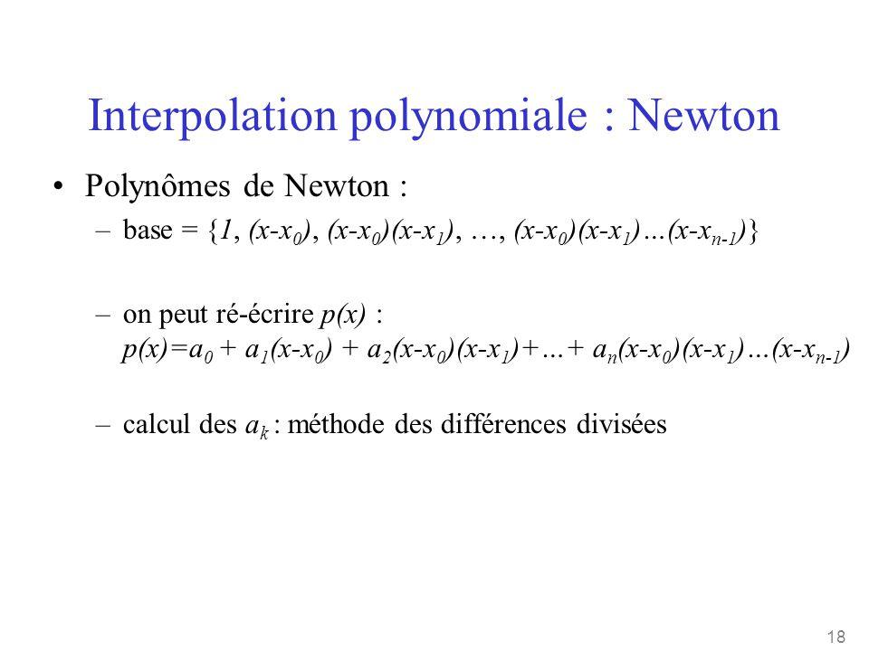 18 Interpolation polynomiale : Newton •Polynômes de Newton : –base = {1, (x-x 0 ), (x-x 0 )(x-x 1 ), …, (x-x 0 )(x-x 1 )…(x-x n-1 )} –on peut ré-écrir