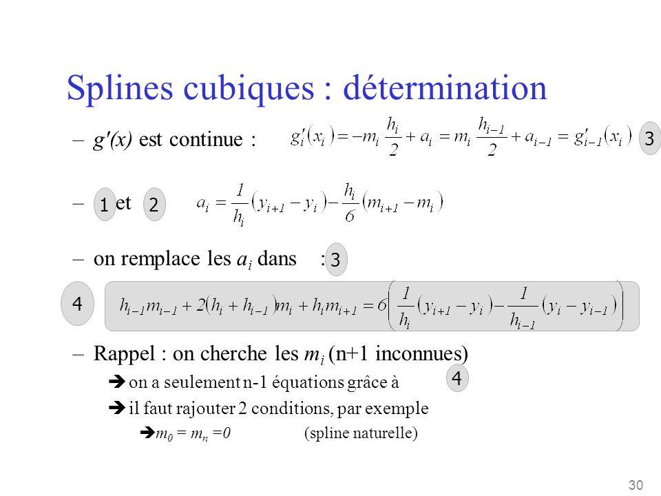 30 Splines cubiques : détermination –g'(x) est continue : – et –on remplace les a i dans : –Rappel : on cherche les m i (n+1 inconnues) è on a seuleme