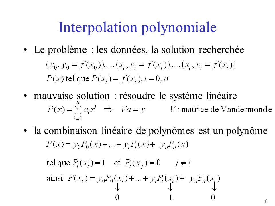 6 Interpolation polynomiale •Le problème : les données, la solution recherchée •mauvaise solution : résoudre le système linéaire •la combinaison linéa
