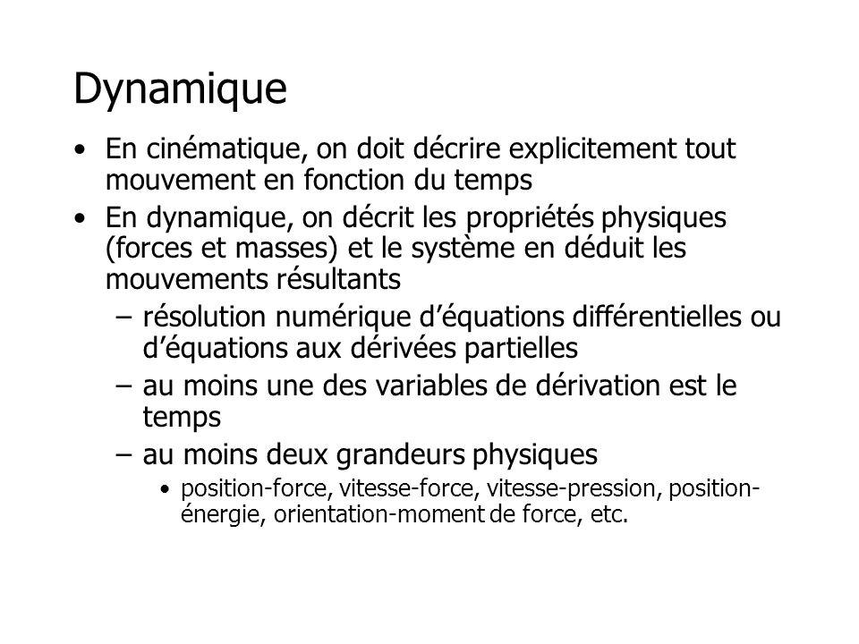 Dynamique •En cinématique, on doit décrire explicitement tout mouvement en fonction du temps •En dynamique, on décrit les propriétés physiques (forces et masses) et le système en déduit les mouvements résultants –résolution numérique d'équations différentielles ou d'équations aux dérivées partielles –au moins une des variables de dérivation est le temps –au moins deux grandeurs physiques •position-force, vitesse-force, vitesse-pression, position- énergie, orientation-moment de force, etc.