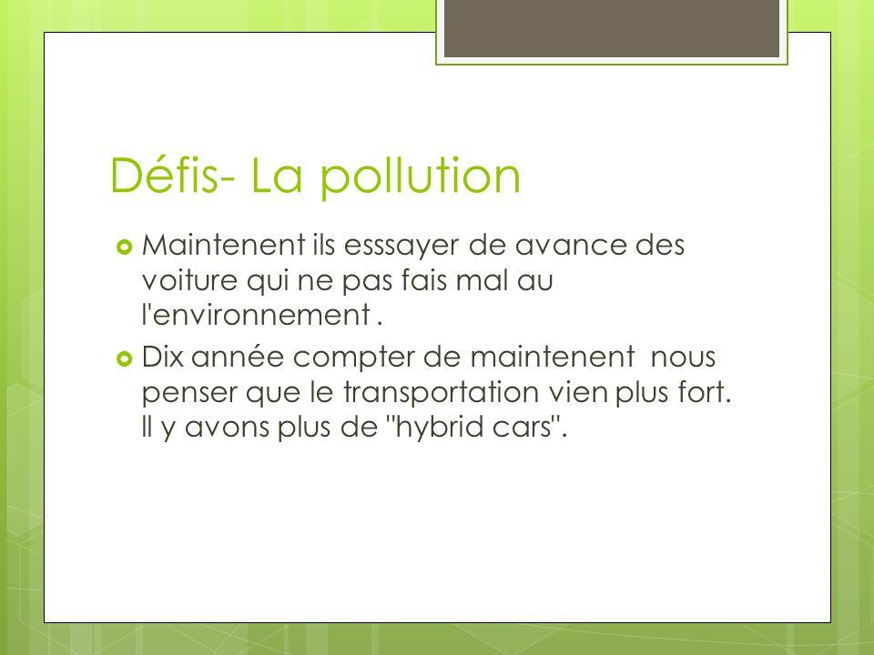 Défis- La pollution  Maintenent ils esssayer de avance des voiture qui ne pas fais mal au l'environnement.  Dix année compter de maintenent nous pen
