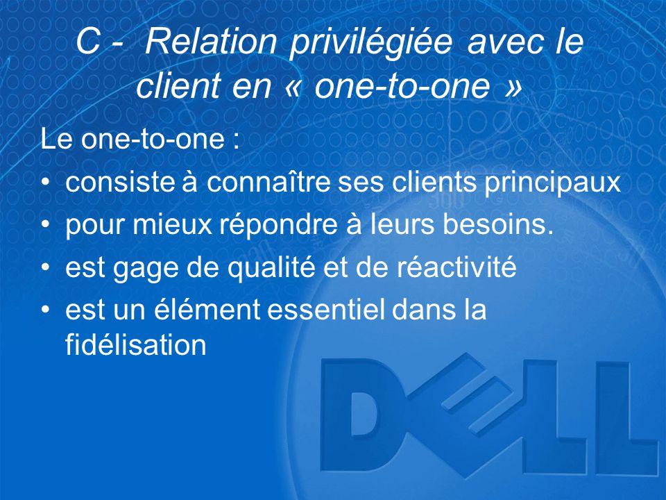 C - Relation privilégiée avec le client en « one-to-one » Le one-to-one : •consiste à connaître ses clients principaux •pour mieux répondre à leurs be