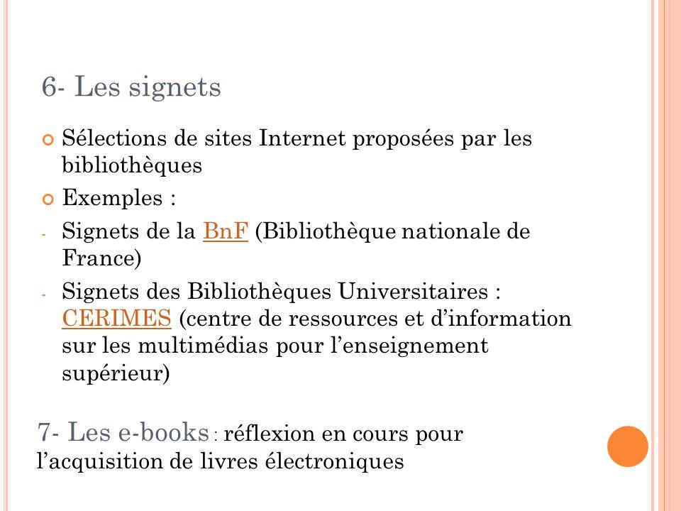 6- Les signets Sélections de sites Internet proposées par les bibliothèques Exemples : - Signets de la BnF (Bibliothèque nationale de France)BnF - Signets des Bibliothèques Universitaires : CERIMES (centre de ressources et d'information sur les multimédias pour l'enseignement supérieur) CERIMES 7- Les e-books : réflexion en cours pour l'acquisition de livres électroniques