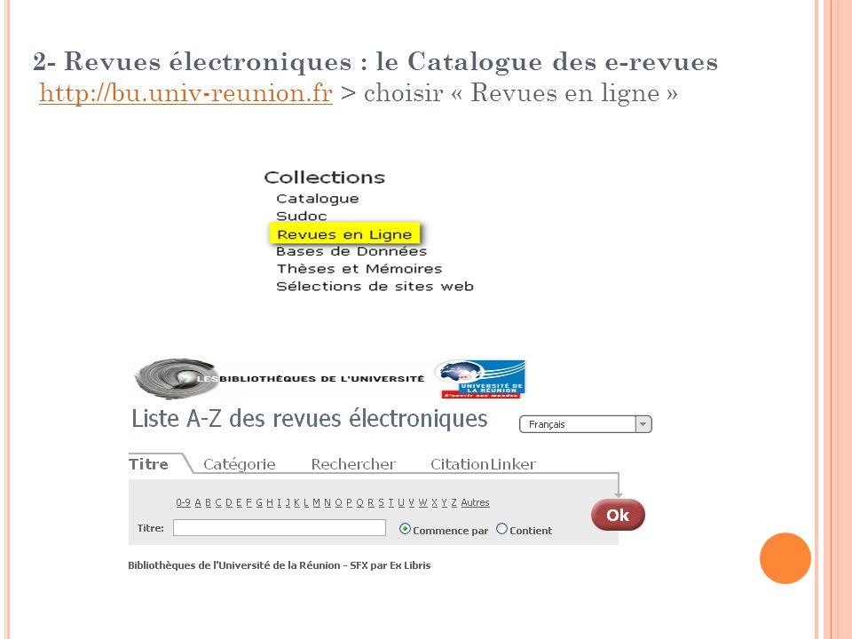 2- Revues électroniques : le Catalogue des e-revues http://bu.univ-reunion.fr > choisir « Revues en ligne » http://bu.univ-reunion.fr