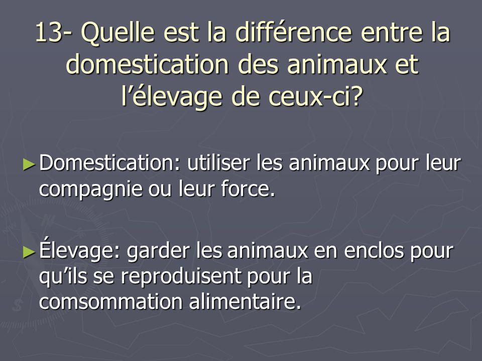 13- Quelle est la différence entre la domestication des animaux et l'élevage de ceux-ci? ► Domestication: utiliser les animaux pour leur compagnie ou
