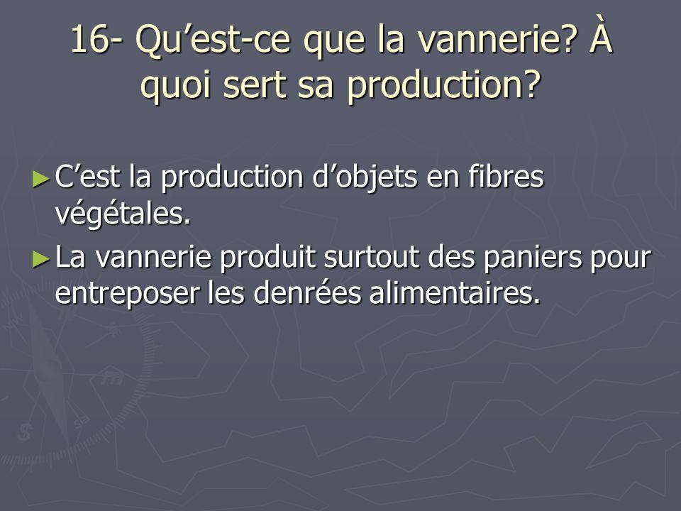 16- Qu'est-ce que la vannerie? À quoi sert sa production? ► C'est la production d'objets en fibres végétales. ► La vannerie produit surtout des panier