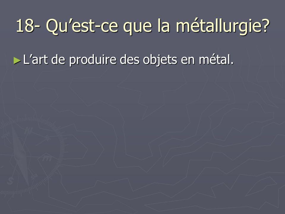 18- Qu'est-ce que la métallurgie? ► L'art de produire des objets en métal.