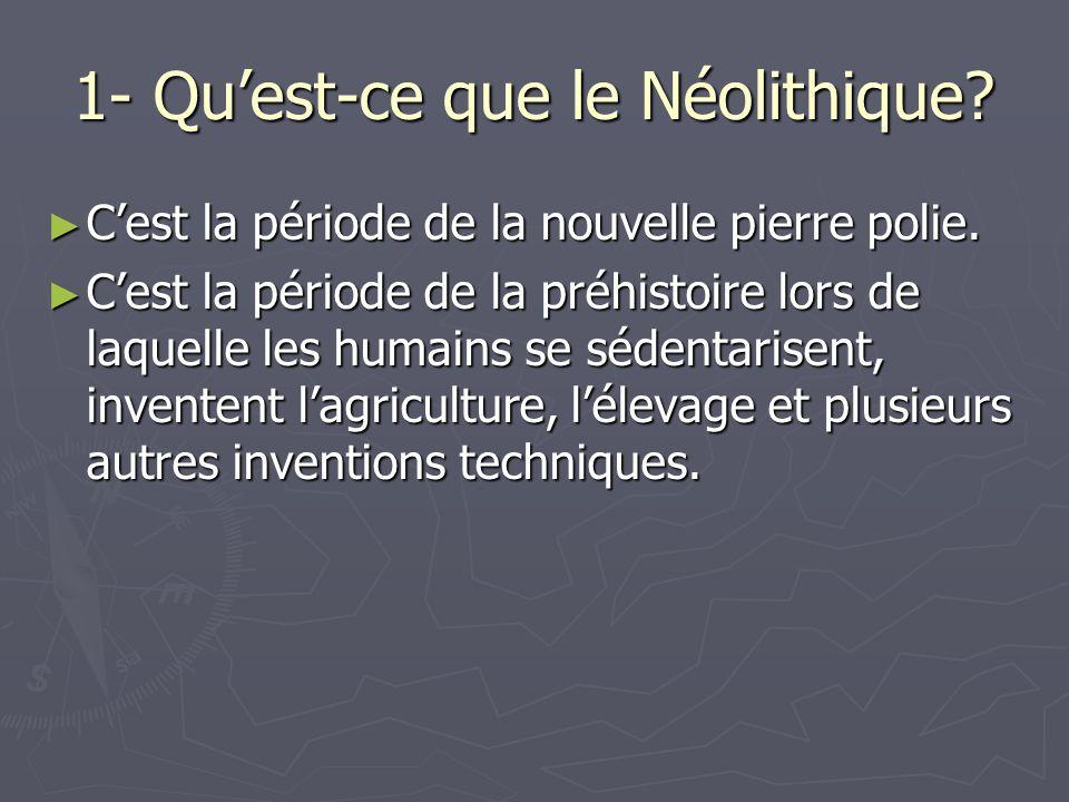 1- Qu'est-ce que le Néolithique? ► C'est la période de la nouvelle pierre polie. ► C'est la période de la préhistoire lors de laquelle les humains se