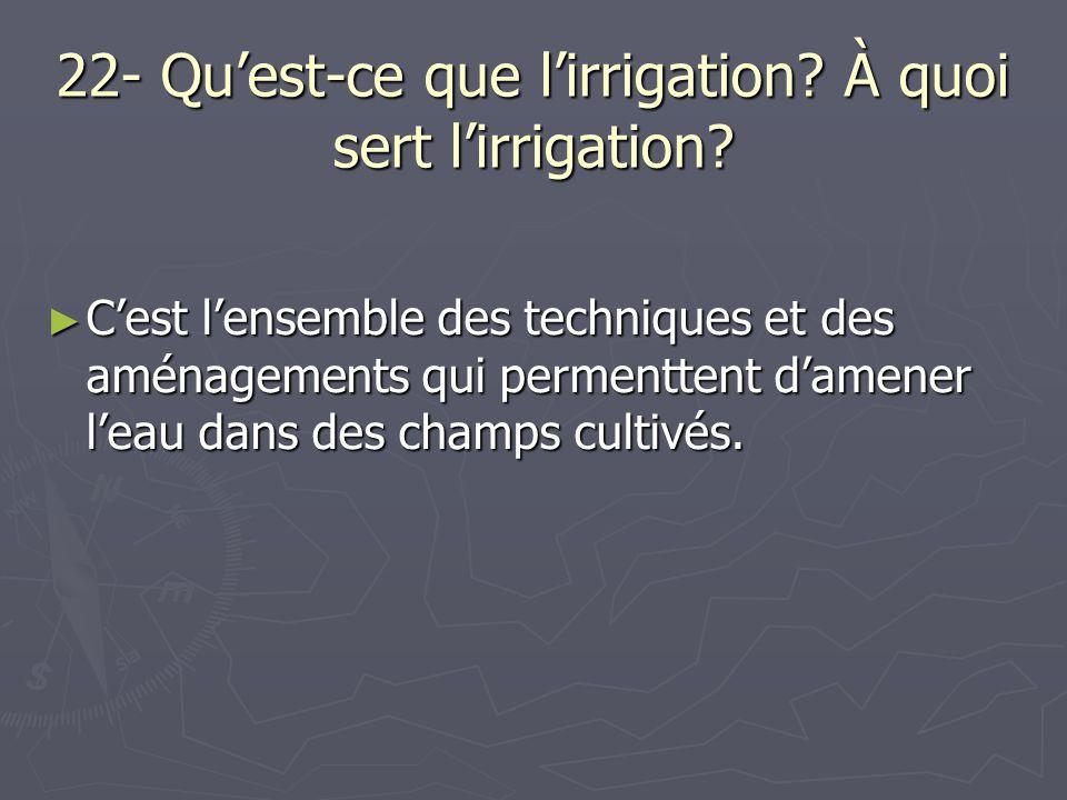 22- Qu'est-ce que l'irrigation? À quoi sert l'irrigation? ► C'est l'ensemble des techniques et des aménagements qui permenttent d'amener l'eau dans de