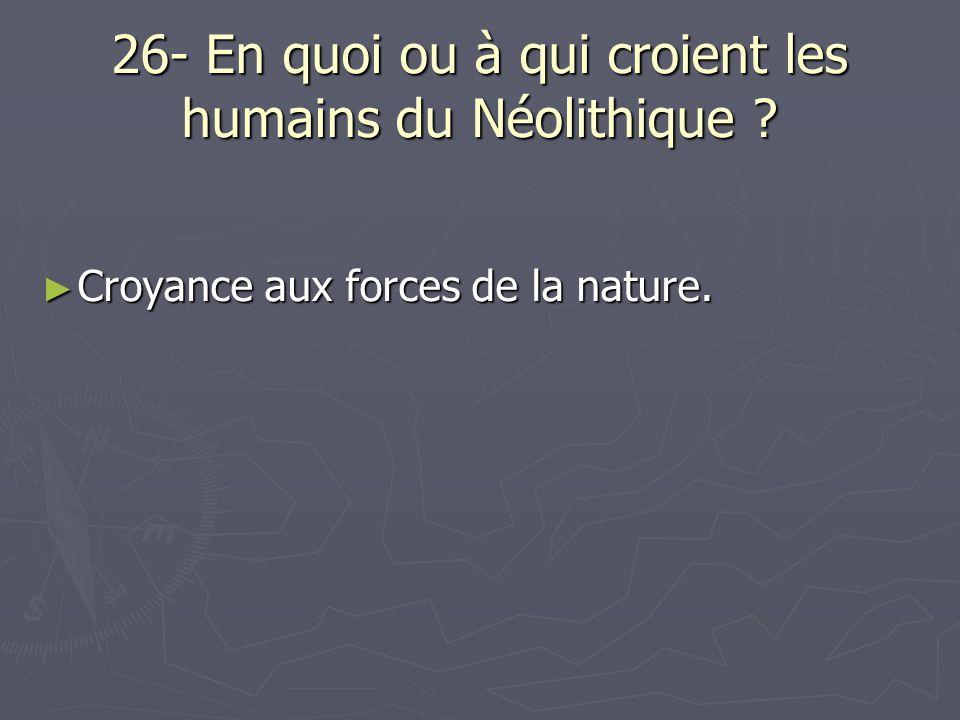 26- En quoi ou à qui croient les humains du Néolithique ? ► Croyance aux forces de la nature.