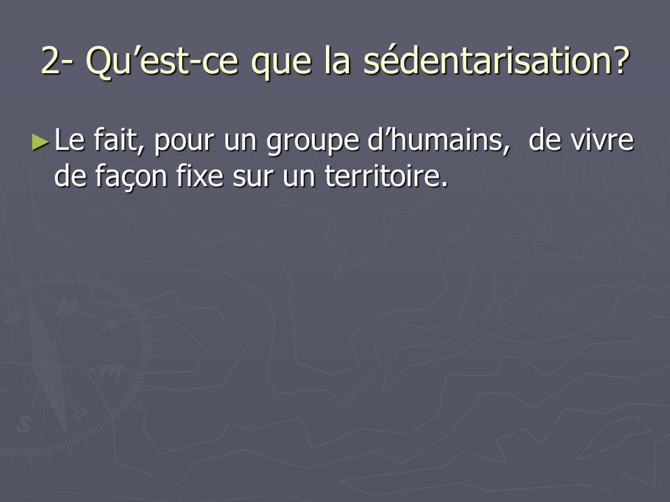 2- Qu'est-ce que la sédentarisation? ► Le fait, pour un groupe d'humains, de vivre de façon fixe sur un territoire.