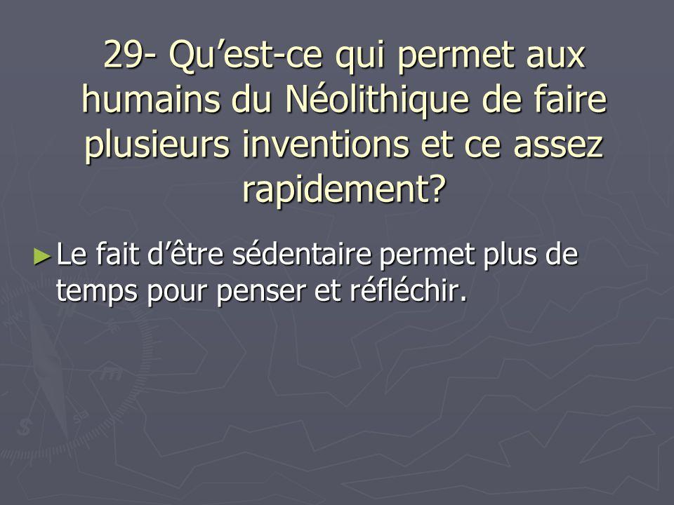 29- Qu'est-ce qui permet aux humains du Néolithique de faire plusieurs inventions et ce assez rapidement? ► Le fait d'être sédentaire permet plus de t