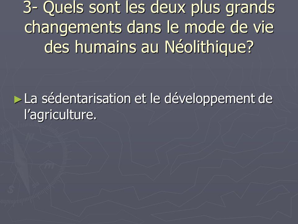 3- Quels sont les deux plus grands changements dans le mode de vie des humains au Néolithique? ► La sédentarisation et le développement de l'agricultu