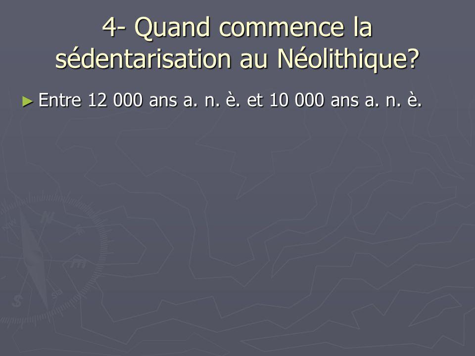 4- Quand commence la sédentarisation au Néolithique? ► Entre 12 000 ans a. n. è. et 10 000 ans a. n. è.