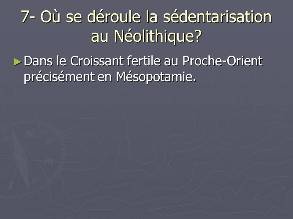 7- Où se déroule la sédentarisation au Néolithique? ► Dans le Croissant fertile au Proche-Orient précisément en Mésopotamie.