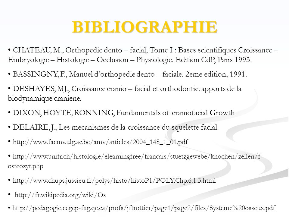 BIBLIOGRAPHIE • CHATEAU, M., Orthopedie dento – facial, Tome I : Bases scientifiques Croissance – Embryologie – Histologie – Occlusion – Physiologie.