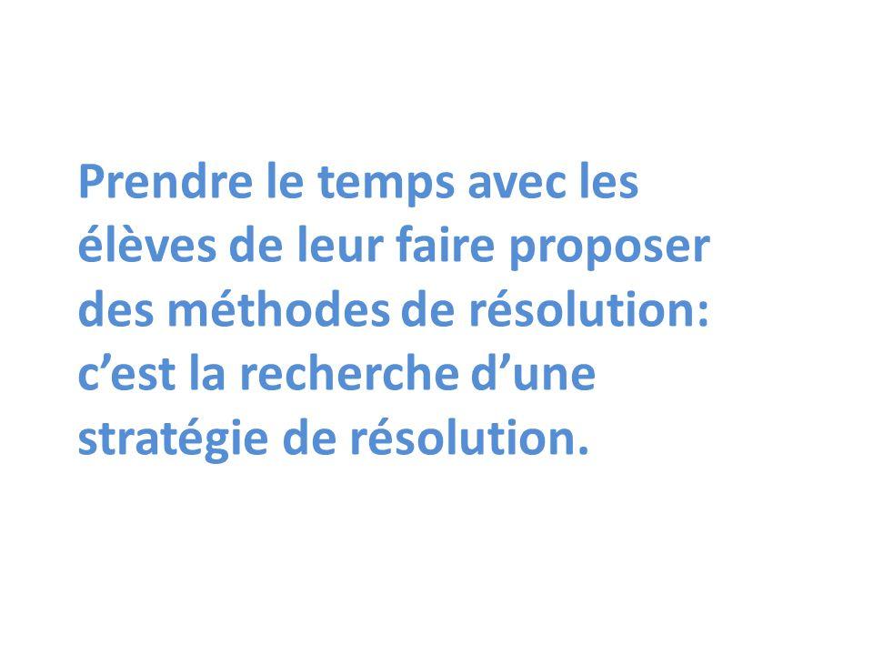 Prendre le temps avec les élèves de leur faire proposer des méthodes de résolution: c'est la recherche d'une stratégie de résolution.