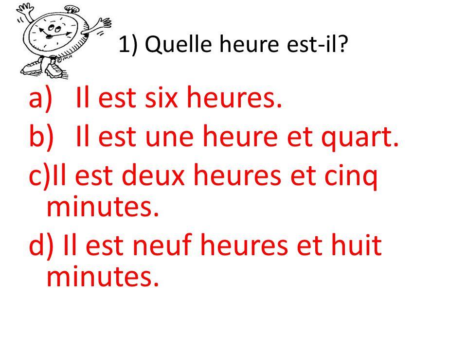 1) Quelle heure est-il.a)Il est six heures. b)Il est une heure et quart.