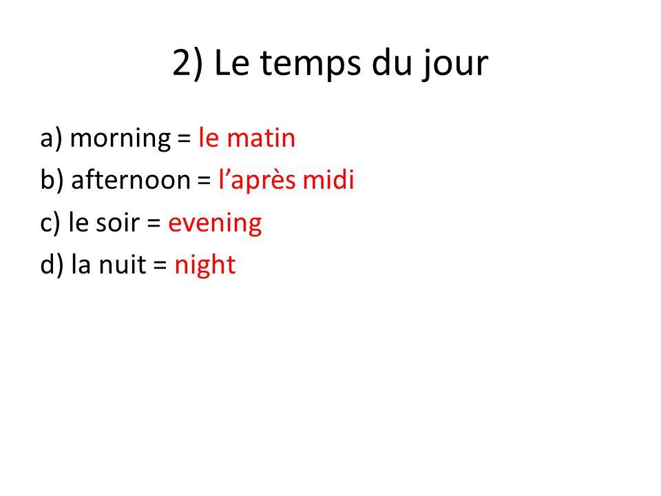 2) Le temps du jour a) morning = le matin b) afternoon = l'après midi c) le soir = evening d) la nuit = night