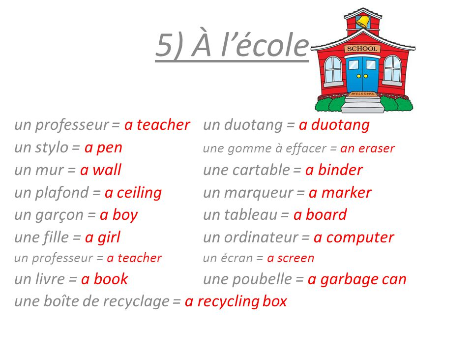 5) À l'école un professeur = a teacherun duotang = a duotang un stylo = a pen une gomme à effacer = an eraser un mur = a wallune cartable = a binder u