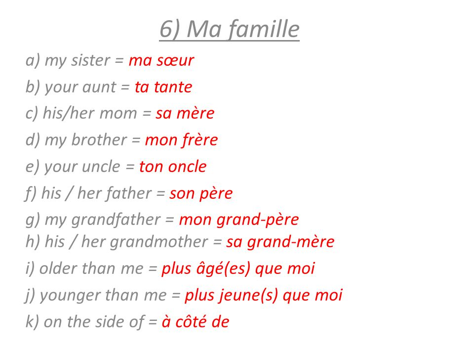 6) Ma famille a) my sister = ma sœur b) your aunt = ta tante c) his/her mom = sa mère d) my brother = mon frère e) your uncle = ton oncle f) his / her
